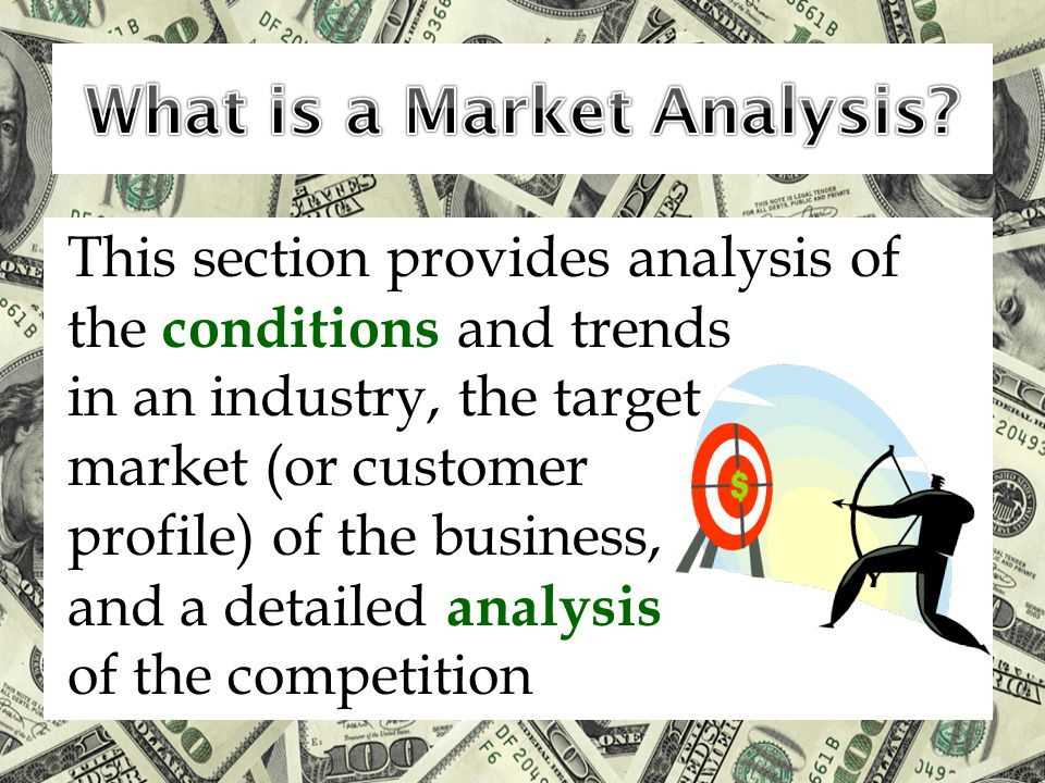 This section provides analysis of the conditions and trends in an industry, the target market (or customer profile) of the business, and a detailed analysis of the competition