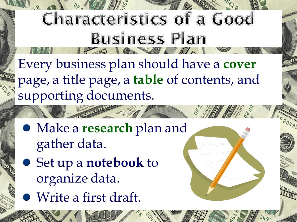 Make a research plan and gather data. Set up a notebook to organize data. Write a first draft. Every business plan should have a cover page, a title p