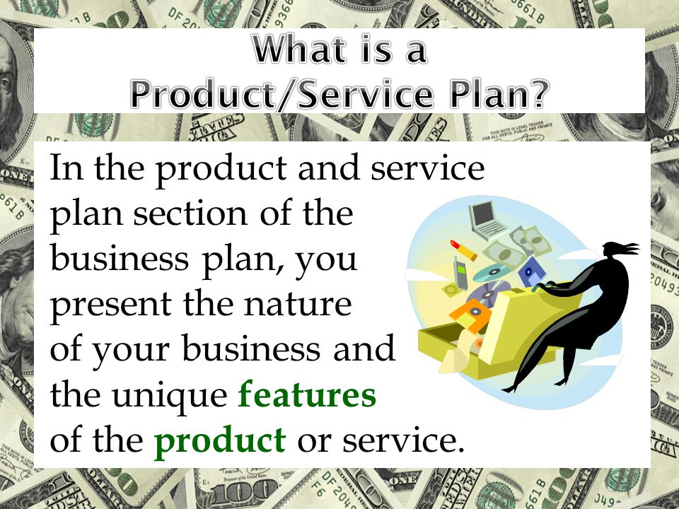 In the product and service plan section of the business plan, you present the nature of your business and the unique features of the product or service.