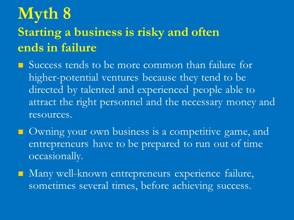 Myth 8 Starting a business is risky and often ends in failure Success tends to be more common than failure for higher-potential ventures because they