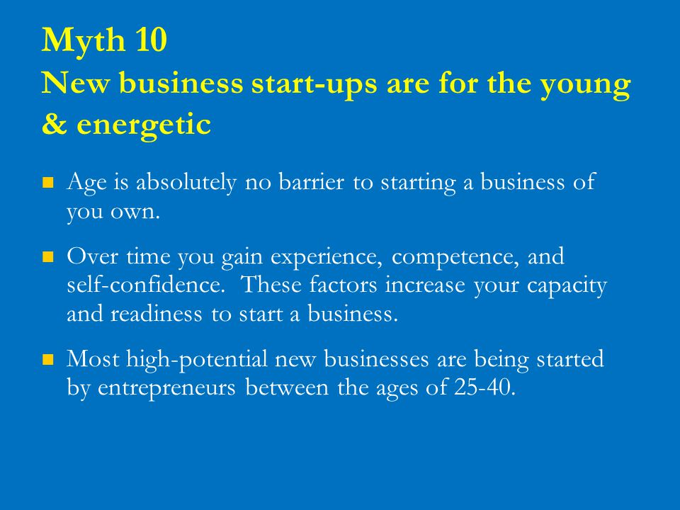 Myth 10 New business start-ups are for the young & energetic Age is absolutely no barrier to starting a business of you own. Over time you gain experi