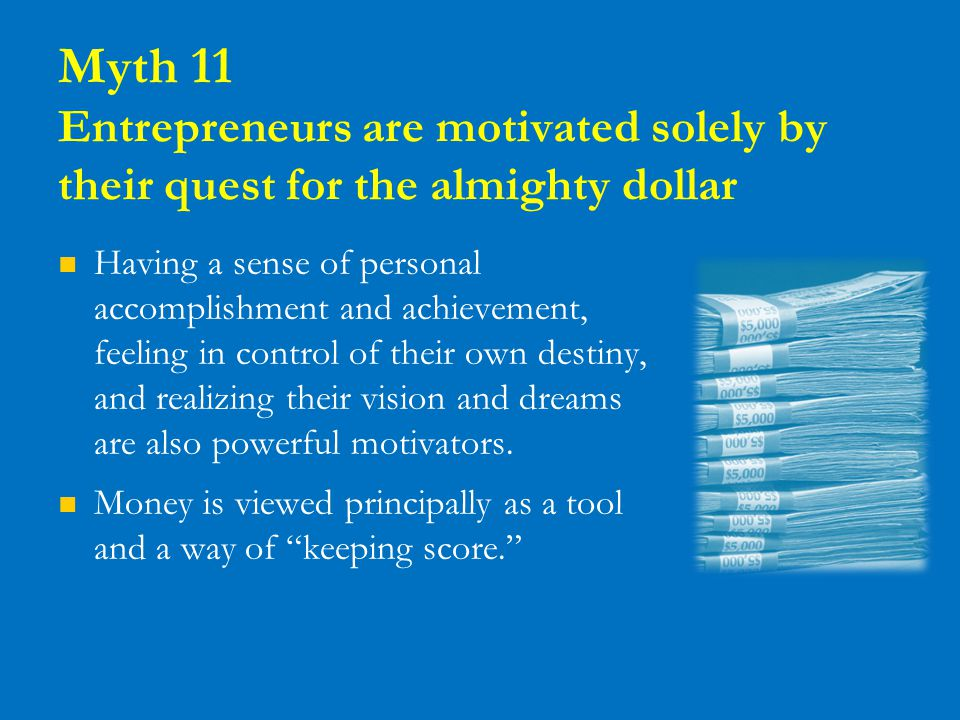 Myth 11 Entrepreneurs are motivated solely by their quest for the almighty dollar Having a sense of personal accomplishment and achievement, feeling i