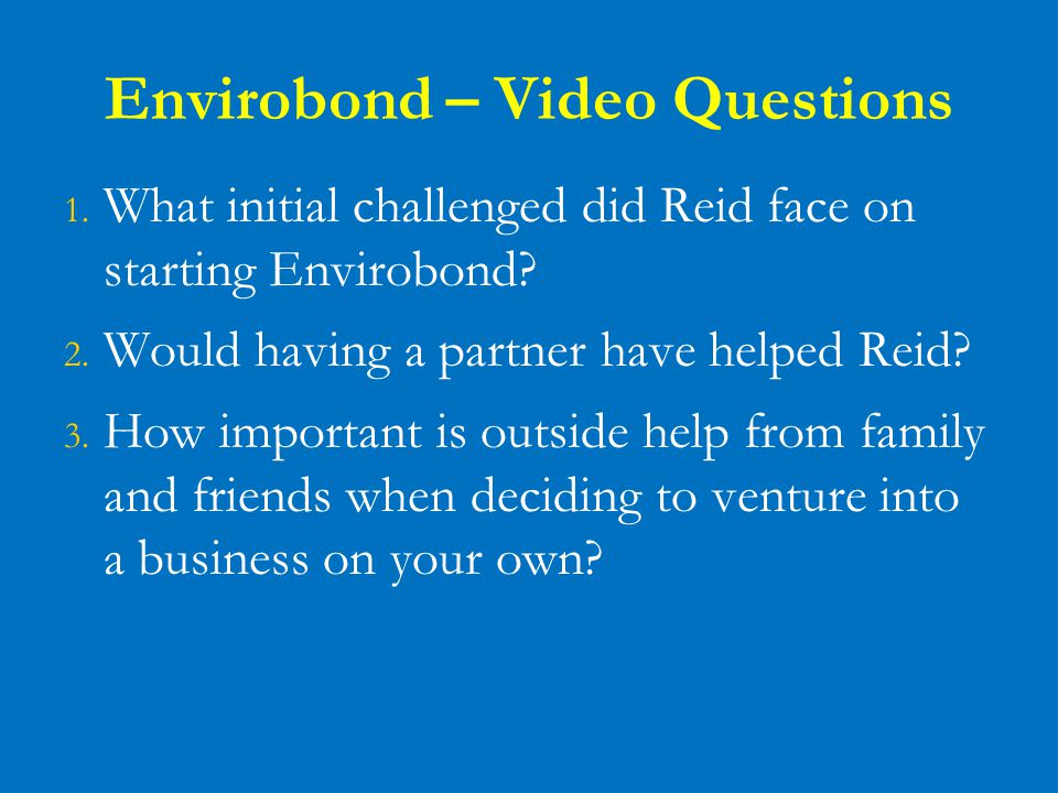 Envirobond – Video Questions 1. What initial challenged did Reid face on starting Envirobond? 2. Would having a partner have helped Reid? 3. How impor