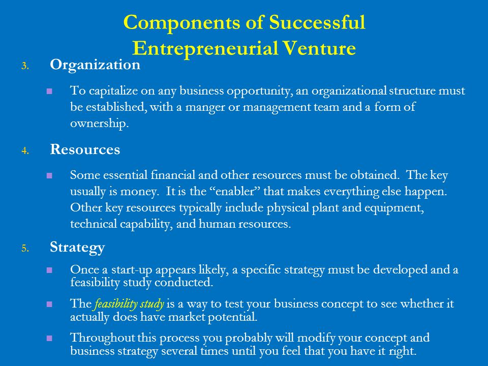 Components of Successful Entrepreneurial Venture 3. Organization To capitalize on any business opportunity, an organizational structure must be establ