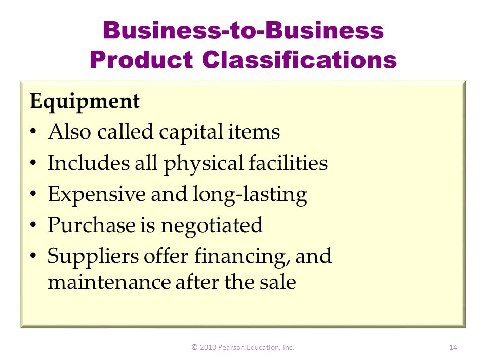 Business-to-Business Product Classifications Equipment Also called capital items Includes all physical facilities Expensive and long-lasting Purchase