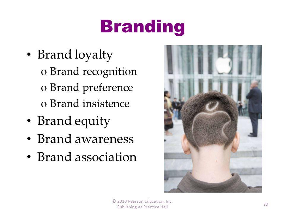 Branding Brand loyalty oBrand recognition oBrand preference oBrand insistence Brand equity Brand awareness Brand association © 2010 Pearson Education,