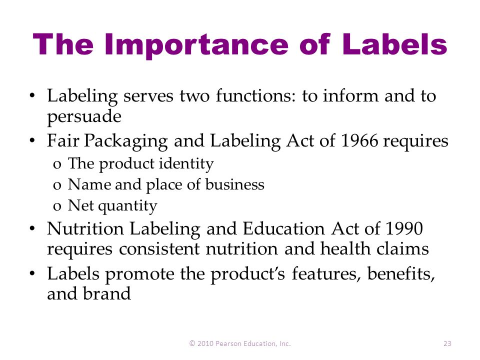 The Importance of Labels Labeling serves two functions: to inform and to persuade Fair Packaging and Labeling Act of 1966 requires oThe product identi