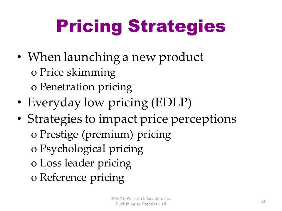 Pricing Strategies When launching a new product oPrice skimming oPenetration pricing Everyday low pricing (EDLP) Strategies to impact price perception