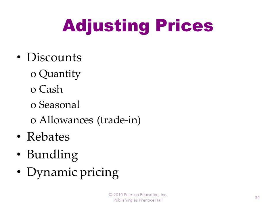 Adjusting Prices Discounts oQuantity oCash oSeasonal oAllowances (trade-in) Rebates Bundling Dynamic pricing © 2010 Pearson Education, Inc. Publishing