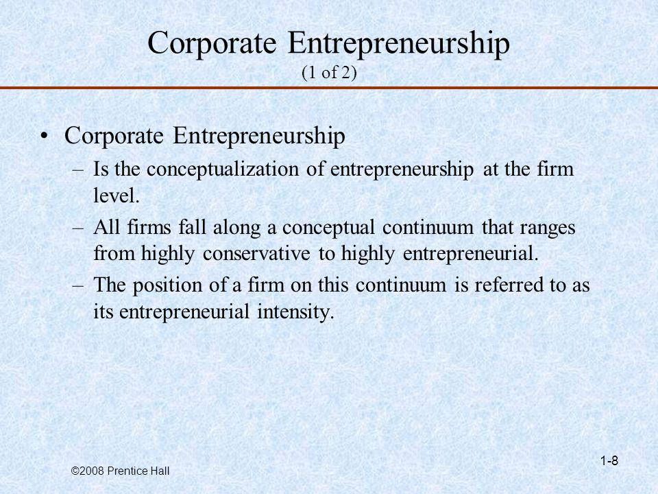 ©2008 Prentice Hall 1-8 Corporate Entrepreneurship (1 of 2) Corporate Entrepreneurship –Is the conceptualization of entrepreneurship at the firm level.