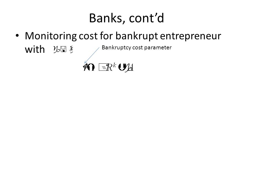 Banks, cont'd Monitoring cost for bankrupt entrepreneur with Bank zero profit condition Bankruptcy cost parameter