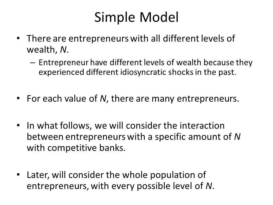 Simple Model There are entrepreneurs with all different levels of wealth, N.