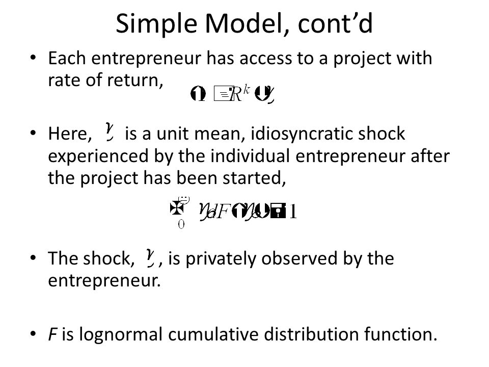 Simple Model, cont'd Each entrepreneur has access to a project with rate of return, Here, is a unit mean, idiosyncratic shock experienced by the individual entrepreneur after the project has been started, The shock,, is privately observed by the entrepreneur.
