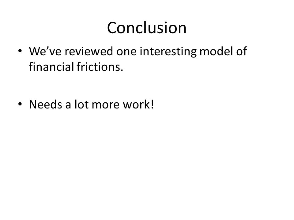 Conclusion We've reviewed one interesting model of financial frictions. Needs a lot more work!