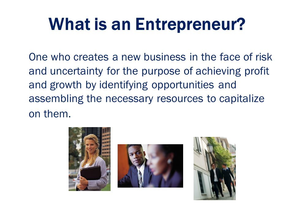 What is an Entrepreneur? One who creates a new business in the face of risk and uncertainty for the purpose of achieving profit and growth by identify