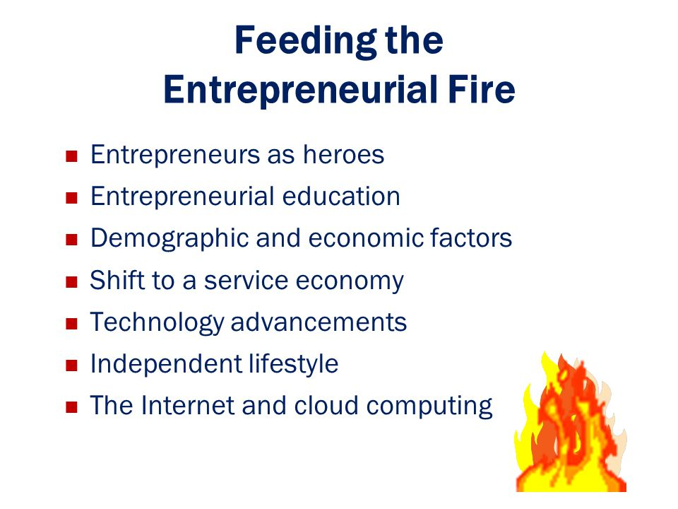 Feeding the Entrepreneurial Fire Entrepreneurs as heroes Entrepreneurial education Demographic and economic factors Shift to a service economy Technol