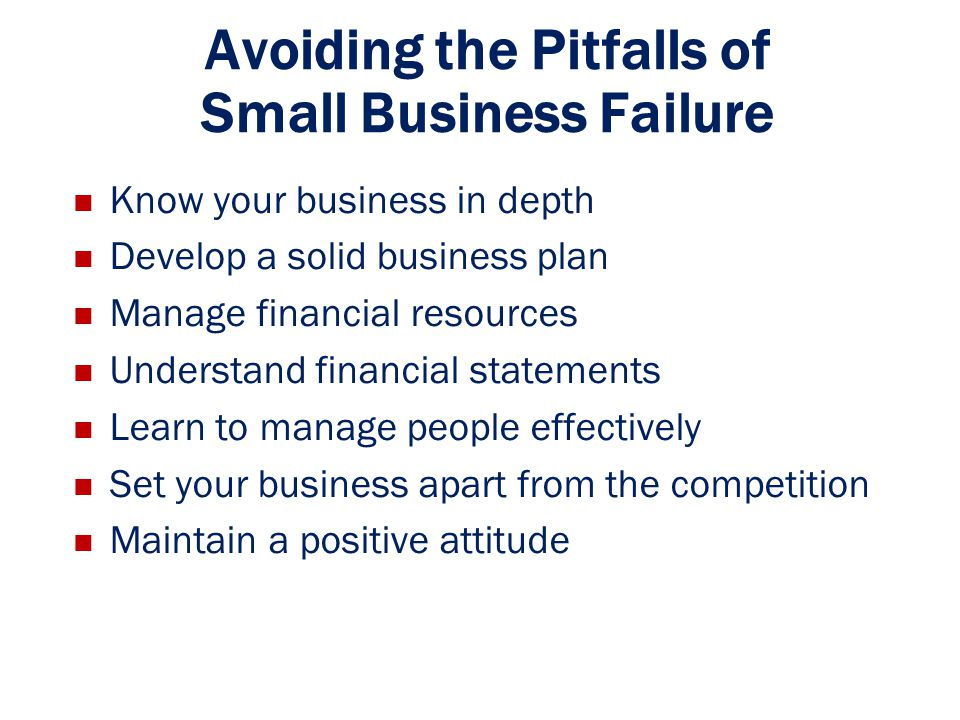Avoiding the Pitfalls of Small Business Failure Know your business in depth Develop a solid business plan Manage financial resources Understand financ