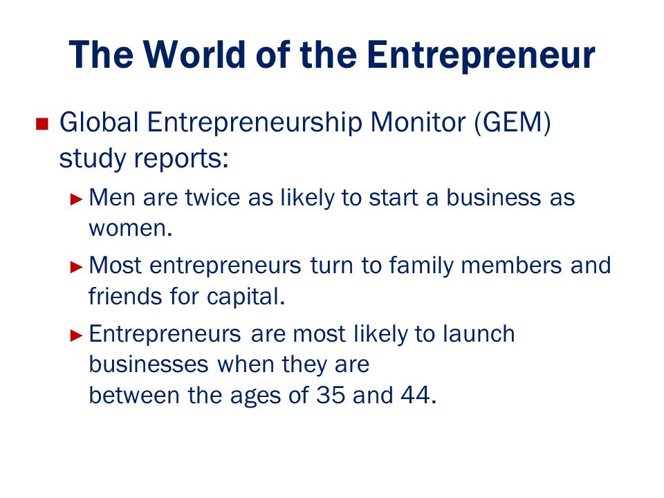The World of the Entrepreneur Global Entrepreneurship Monitor (GEM) study reports: ► ► Men are twice as likely to start a business as women. ► ► Most