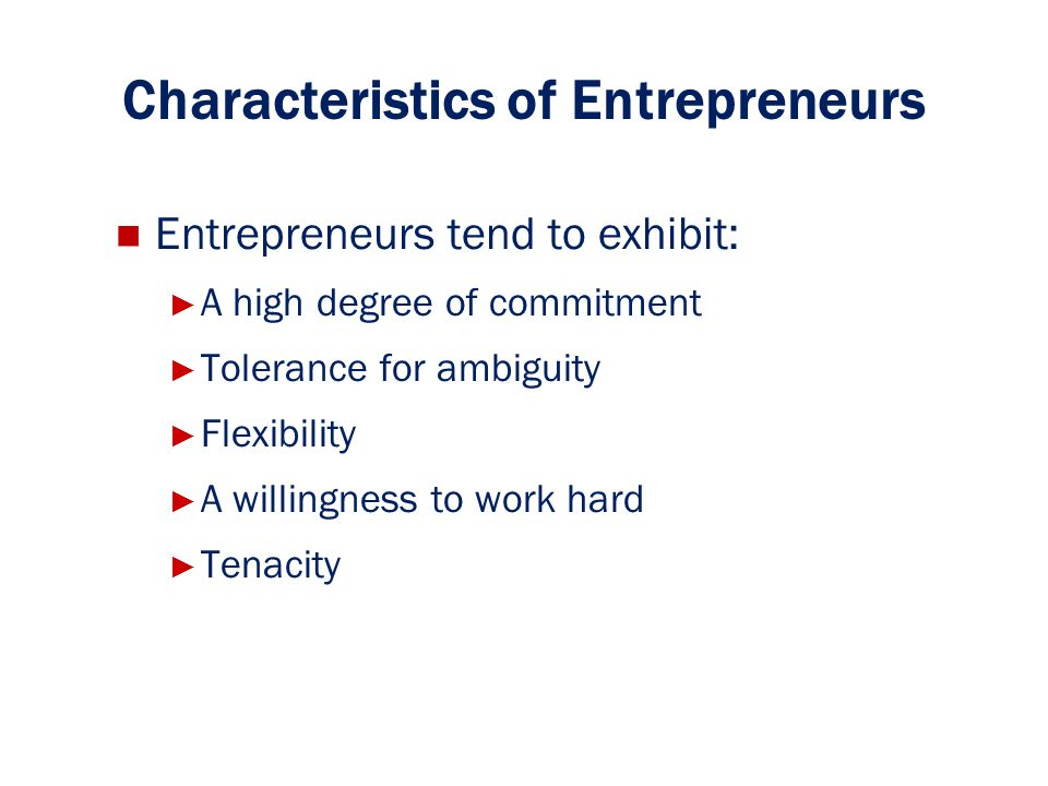 Characteristics of Entrepreneurs Entrepreneurs tend to exhibit: ► ► A high degree of commitment ► ► Tolerance for ambiguity ► ► Flexibility ► ► A will