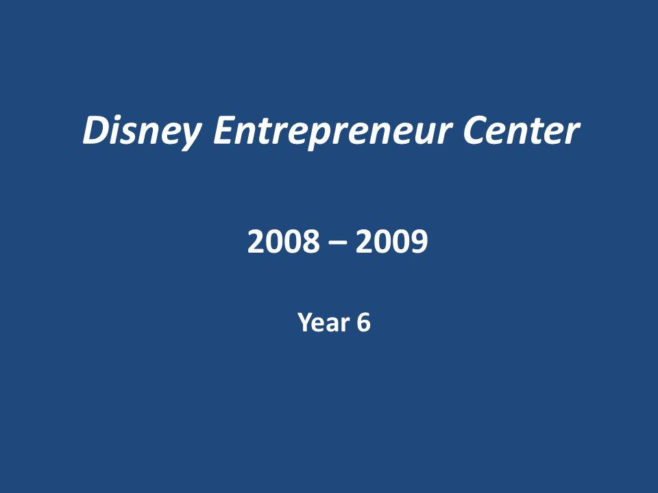 Disney Entrepreneur Center 2008 – 2009 Year 6