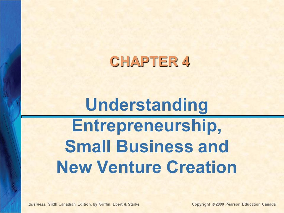 Business, Sixth Canadian Edition, by Griffin, Ebert & Starke Copyright © 2008 Pearson Education Canada CHAPTER 4 Understanding Entrepreneurship, Small Business and New Venture Creation