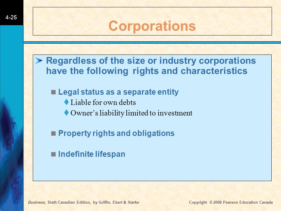 Business, Sixth Canadian Edition, by Griffin, Ebert & Starke Copyright © 2008 Pearson Education Canada 4-25 Corporations Regardless of the size or industry corporations have the following rights and characteristics  Legal status as a separate entity  Liable for own debts  Owner's liability limited to investment  Property rights and obligations  Indefinite lifespan