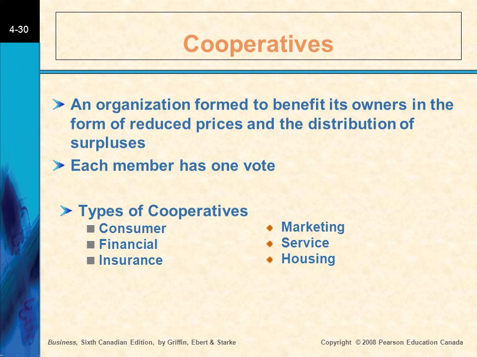 Business, Sixth Canadian Edition, by Griffin, Ebert & Starke Copyright © 2008 Pearson Education Canada 4-30 Cooperatives Types of Cooperatives  Consu
