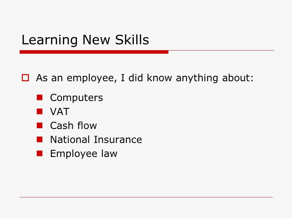 Learning New Skills  As an employee, I did know anything about: Computers VAT Cash flow National Insurance Employee law