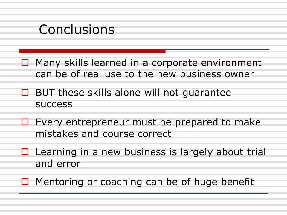 Conclusions  Many skills learned in a corporate environment can be of real use to the new business owner  BUT these skills alone will not guarantee success  Every entrepreneur must be prepared to make mistakes and course correct  Learning in a new business is largely about trial and error  Mentoring or coaching can be of huge benefit
