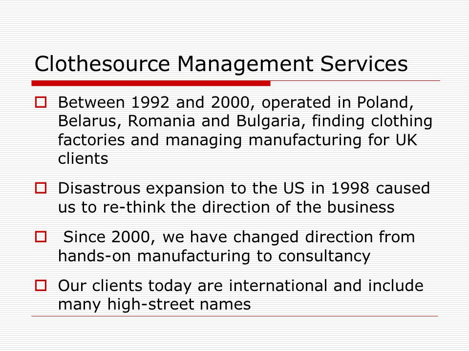  Still have an office in Romania and provide quality control for UK clients, making womenswear, childrenswear and airline textiles  We sell shrink-wrap packages of information worldwide, and have consultancy clients in UK, US, Spain, Switzerland and Australia Clothesource Today