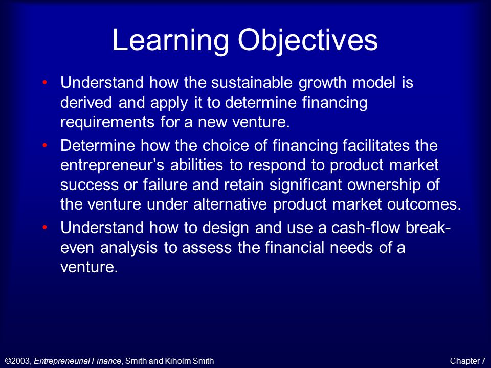 ©2003, Entrepreneurial Finance, Smith and Kiholm SmithChapter 7 Learning Objectives Understand how the sustainable growth model is derived and apply it to determine financing requirements for a new venture.