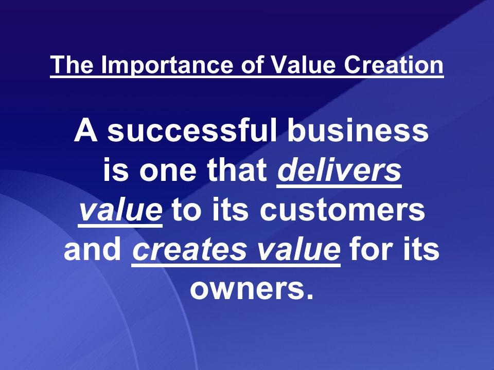 The Importance of Value Creation A successful business is one that delivers value to its customers and creates value for its owners.
