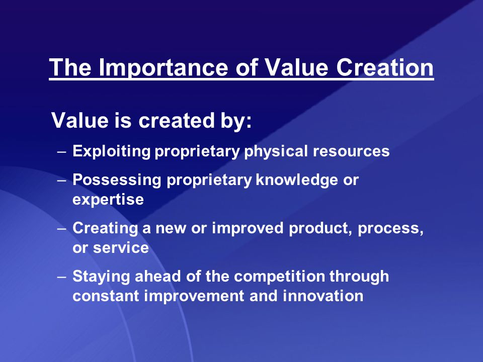 Value is created by: –Exploiting proprietary physical resources –Possessing proprietary knowledge or expertise –Creating a new or improved product, process, or service –Staying ahead of the competition through constant improvement and innovation The Importance of Value Creation