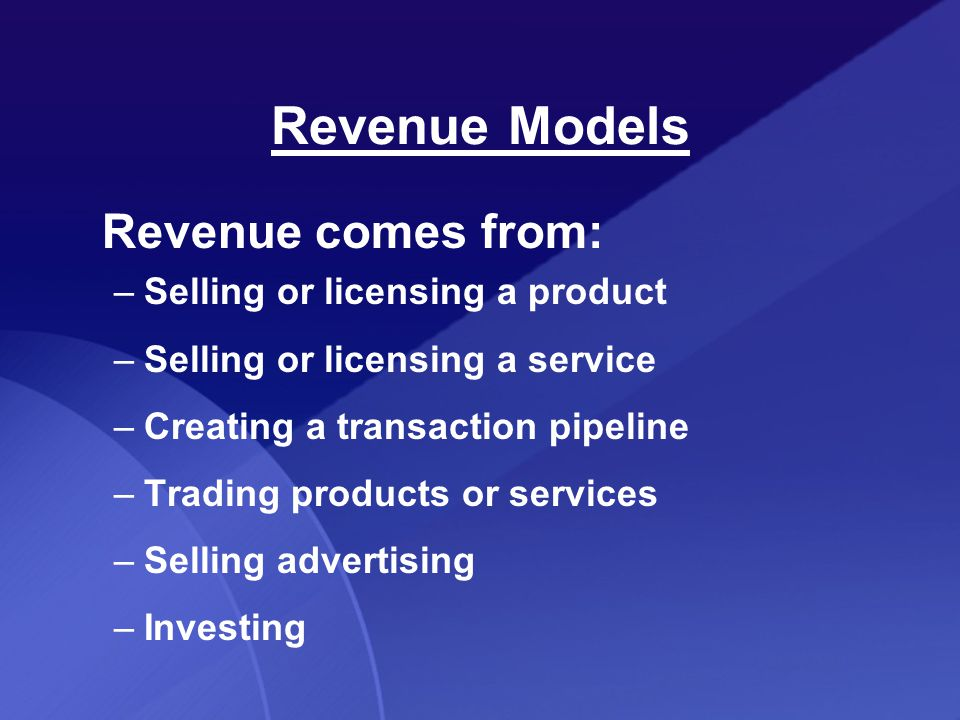 Revenue comes from: –Selling or licensing a product –Selling or licensing a service –Creating a transaction pipeline –Trading products or services –Selling advertising –Investing Revenue Models