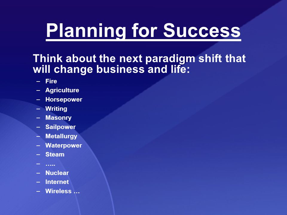 Planning for Success Think about the next paradigm shift that will change business and life: –Fire –Agriculture –Horsepower –Writing –Masonry –Sailpower –Metallurgy –Waterpower –Steam –…..