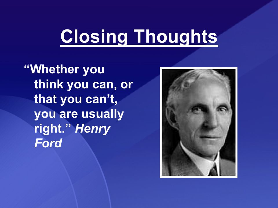 Closing Thoughts Whether you think you can, or that you can't, you are usually right. Henry Ford