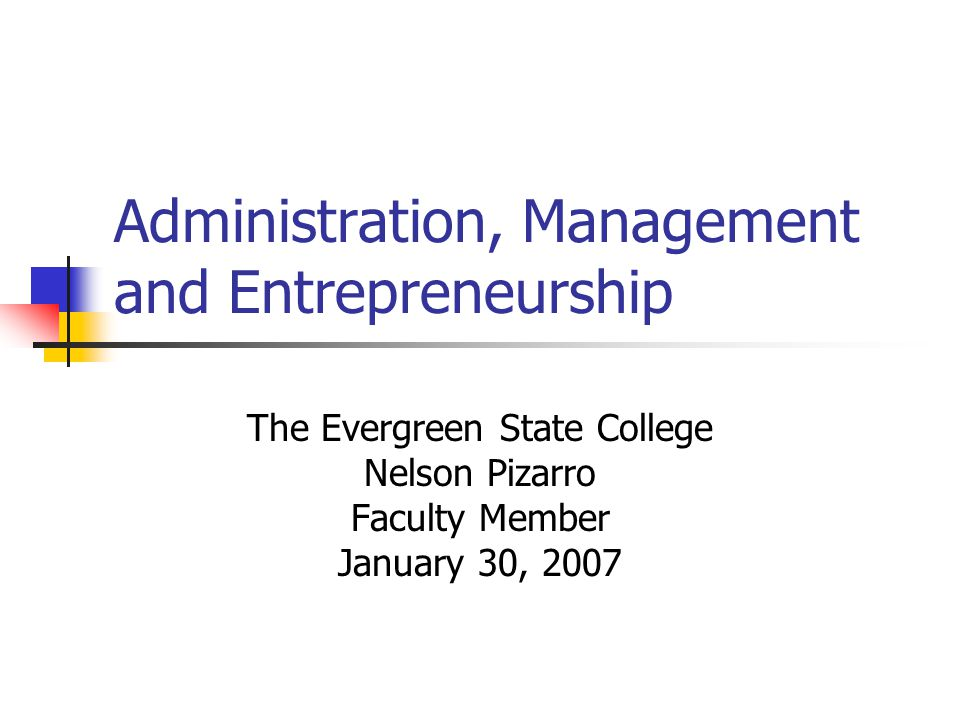 Administration, Management and Entrepreneurship The Evergreen State College Nelson Pizarro Faculty Member January 30, 2007