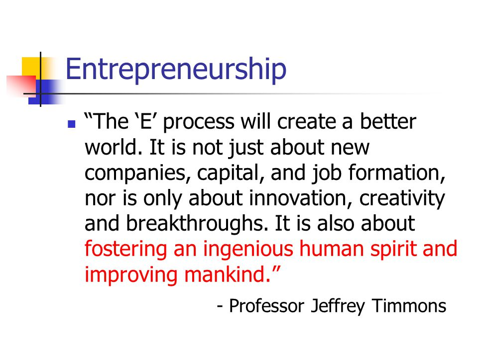 """Entrepreneurship """"The 'E' process will create a better world. It is not just about new companies, capital, and job formation, nor is only about innova"""