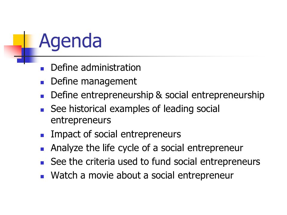 Agenda Define administration Define management Define entrepreneurship & social entrepreneurship See historical examples of leading social entrepreneurs Impact of social entrepreneurs Analyze the life cycle of a social entrepreneur See the criteria used to fund social entrepreneurs Watch a movie about a social entrepreneur