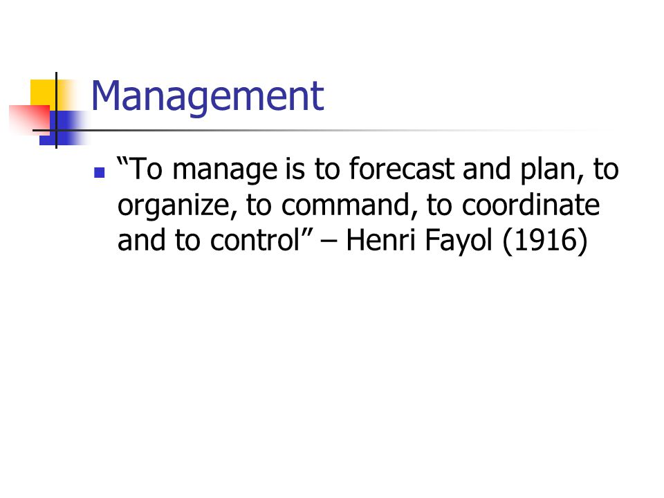 Management To manage is to forecast and plan, to organize, to command, to coordinate and to control – Henri Fayol (1916)