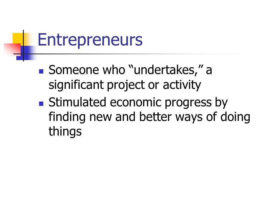 Entrepreneurs Someone who undertakes, a significant project or activity Stimulated economic progress by finding new and better ways of doing things