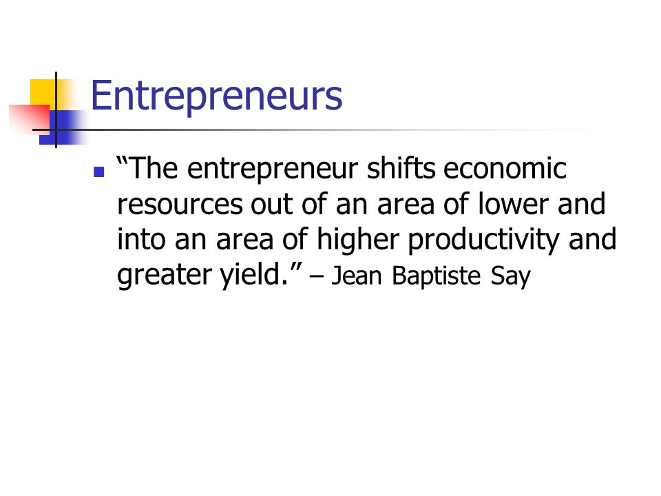 Entrepreneurs The entrepreneur shifts economic resources out of an area of lower and into an area of higher productivity and greater yield. – Jean Baptiste Say