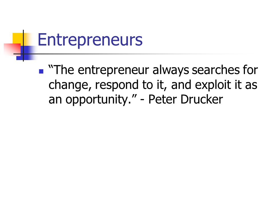 Entrepreneurs The entrepreneur always searches for change, respond to it, and exploit it as an opportunity. - Peter Drucker