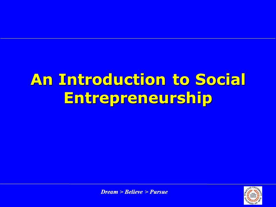 Dream > Believe > Pursue An Introduction to Social Entrepreneurship