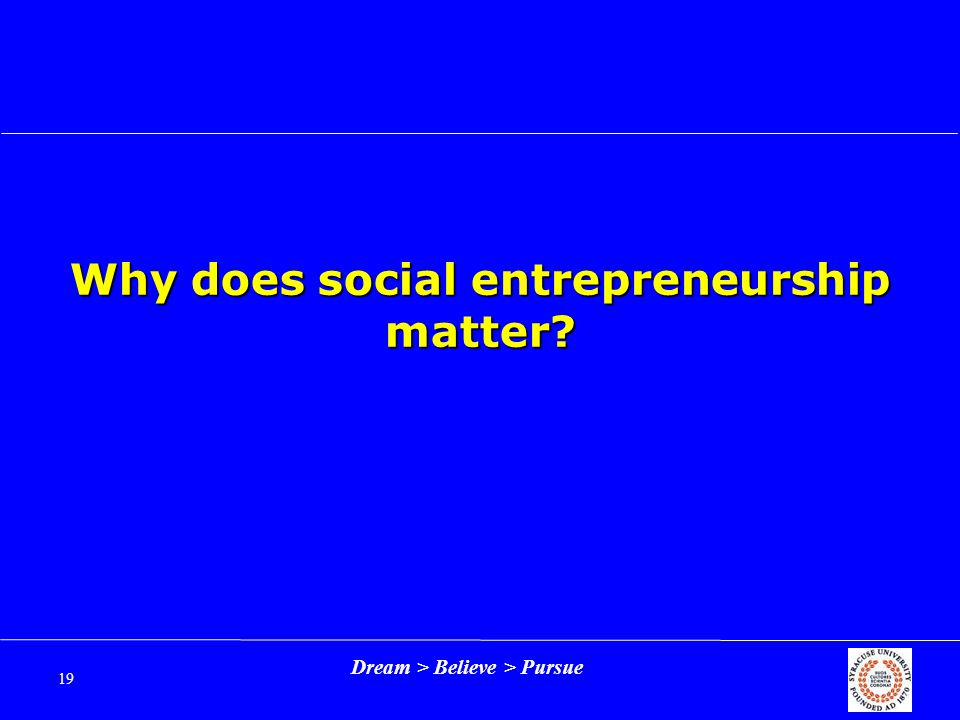 Dream > Believe > Pursue 19 Why does social entrepreneurship matter?