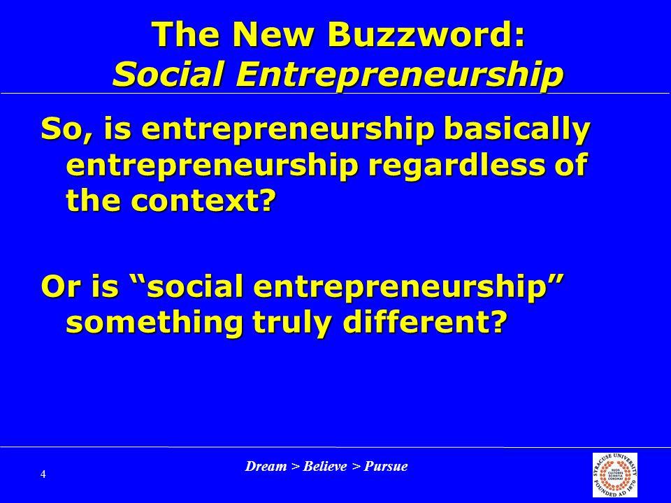 Dream > Believe > Pursue 4 The New Buzzword: Social Entrepreneurship So, is entrepreneurship basically entrepreneurship regardless of the context.