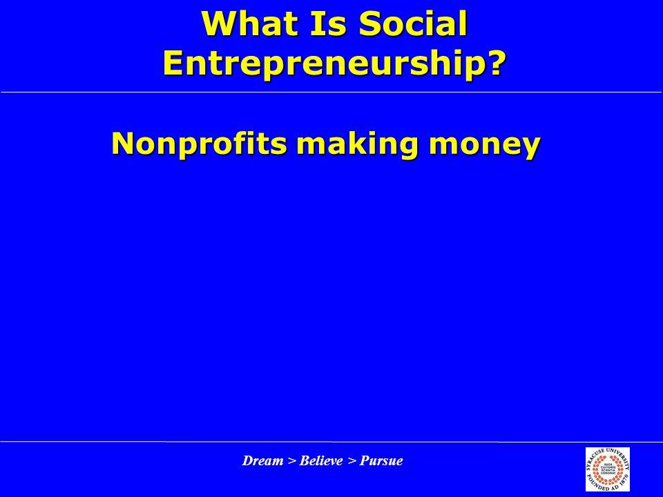 Dream > Believe > Pursue What Is Social Entrepreneurship? Nonprofits making money