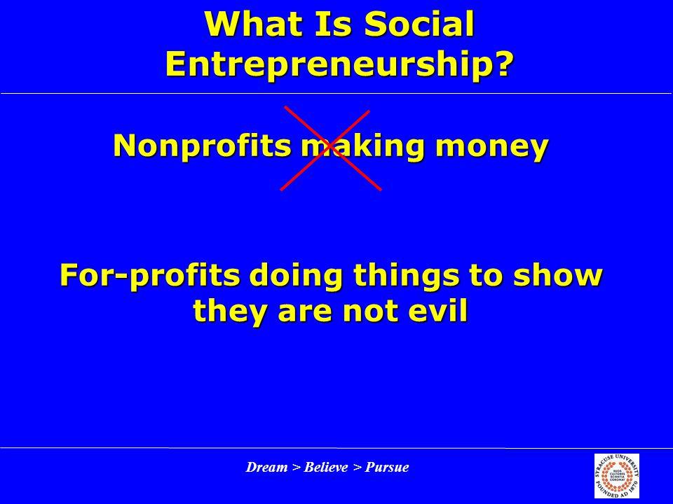 Dream > Believe > Pursue What Is Social Entrepreneurship.