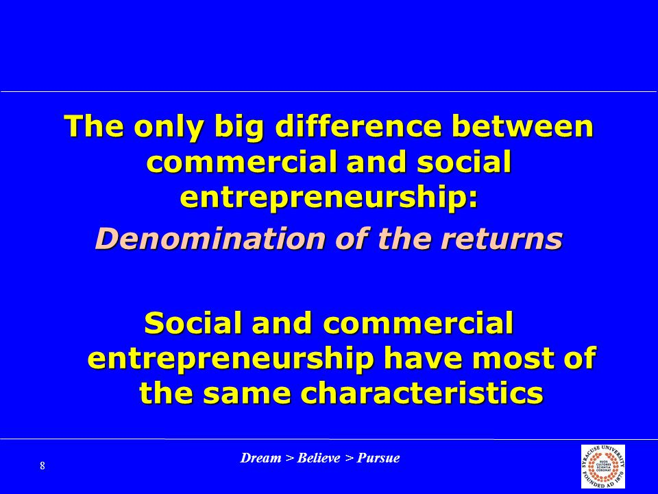 Dream > Believe > Pursue 8 The only big difference between commercial and social entrepreneurship: Denomination of the returns Social and commercial entrepreneurship have most of the same characteristics