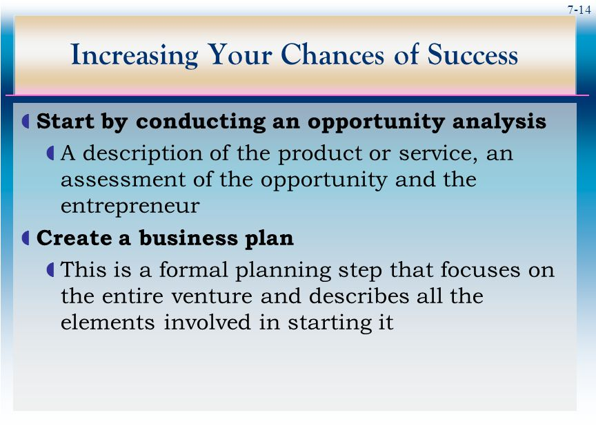 7-14 Increasing Your Chances of Success  Start by conducting an opportunity analysis  A description of the product or service, an assessment of the opportunity and the entrepreneur  Create a business plan  This is a formal planning step that focuses on the entire venture and describes all the elements involved in starting it